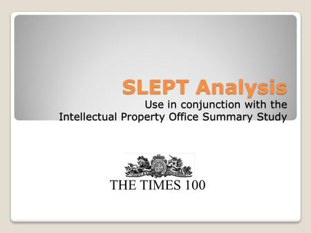 SLEPT Analysis Use in conjunction with the Intellectual Property Office Summary Study THE TIMES 100.