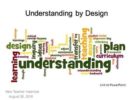 New Teacher Inservice August 26, 2016 Understanding by Design Link to PowerPoint.