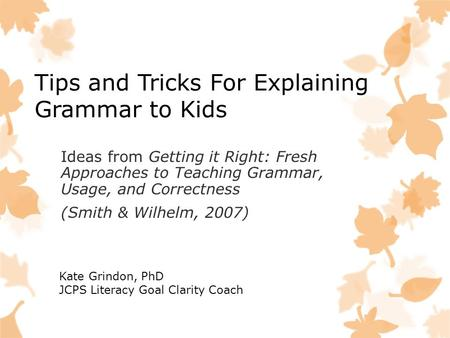Tips and Tricks <strong>For</strong> Explaining Grammar to <strong>Kids</strong> Ideas from Getting it Right: Fresh Approaches to Teaching Grammar, Usage, and Correctness (Smith & Wilhelm,
