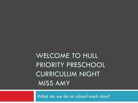 WELCOME TO HULL PRIORITY PRESCHOOL CURRICULUM NIGHT MISS AMY What do we do at school each day?