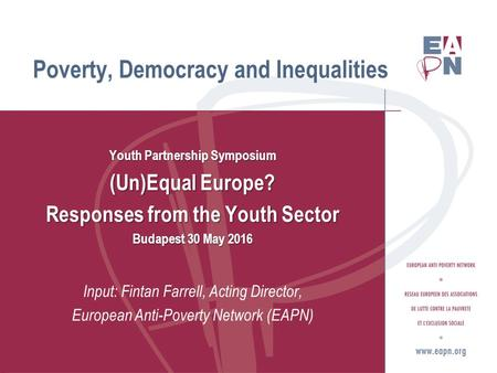 Youth Partnership Symposium (Un)Equal Europe? Responses from the Youth Sector Budapest 30 May 2016 Input: Fintan Farrell, Acting Director, European Anti-Poverty.