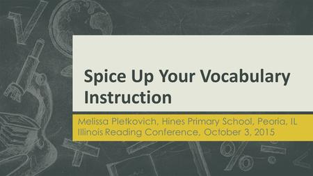 Spice Up Your Vocabulary Instruction Melissa Pletkovich, Hines Primary School, Peoria, IL Illinois Reading Conference, October 3, 2015.
