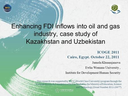Enhancing FDI inflows into oil and gas industry, case study of Kazakhstan and Uzbekistan ICOGE 2011 Cairo, Egypt. October 22, 2011 Jamola Khusanjanova.