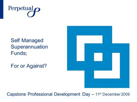 Self Managed Superannuation Funds; For or Against? Capstone Professional Development Day – 11 th December 2009.