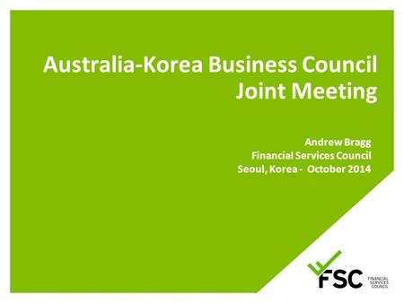 Australia-Korea Business Council Joint Meeting Andrew Bragg Financial Services Council Seoul, Korea - October 2014.