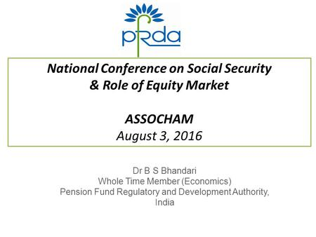 National Conference on Social Security & Role of Equity Market ASSOCHAM August 3, 2016 Dr B S Bhandari Whole Time Member (Economics) Pension Fund Regulatory.