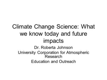 Climate Change Science: What we know today and future impacts Dr. Roberta Johnson University Corporation for Atmospheric Research Education and Outreach.