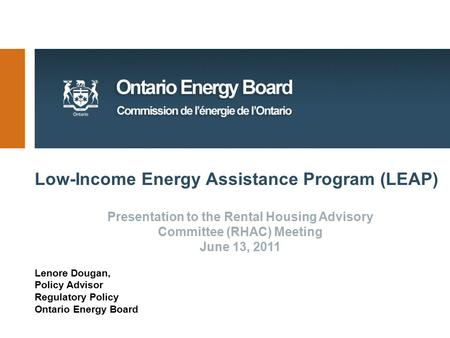 Low-Income Energy Assistance Program (LEAP) Lenore Dougan, Policy Advisor Regulatory Policy Ontario Energy Board Presentation to the Rental Housing Advisory.
