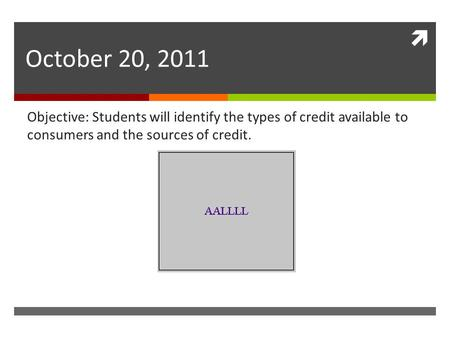  October 20, 2011 Objective: Students will identify the types of credit available to consumers and the sources of credit.