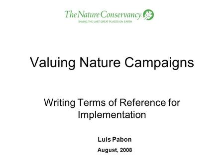Valuing Nature Campaigns Writing Terms of Reference for Implementation Luis Pabon August, 2008.