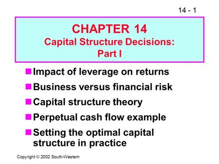 14 - 1 Copyright © 2002 South-Western CHAPTER 14 Capital Structure Decisions: Part I Impact of leverage on returns Business versus financial risk Capital.