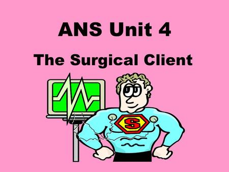 ANS Unit 4 The Surgical Client Surgery Involves entering tissue and removing or reconstructing structures that are diseased, injured or malformed.