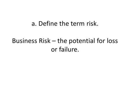 A. Define the term risk. Business Risk – the potential for loss or failure.
