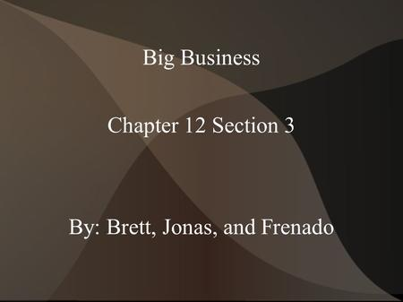 Big Business Chapter 12 Section 3 By: Brett, Jonas, and Frenado.