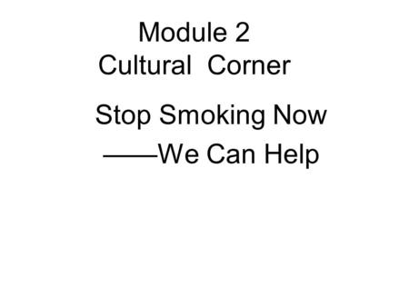 Module 2 Cultural Corner Stop Smoking Now ——We Can Help.