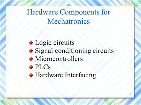 1 Hardware Components for Mechatronics Logic circuits Signal conditioning circuits Microcontrollers PLCs Hardware Interfacing.