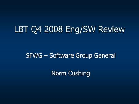 LBT Q4 2008 Eng/SW Review SFWG – Software Group General Norm Cushing.