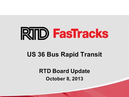 RTD Board Update October 8, 2013 US 36 Bus Rapid Transit.