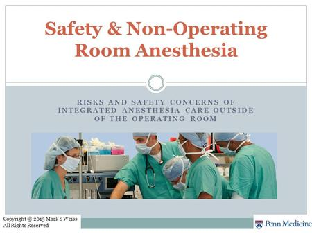 RISKS AND SAFETY CONCERNS OF INTEGRATED ANESTHESIA CARE OUTSIDE OF THE OPERATING ROOM Safety & Non-Operating Room Anesthesia Copyright © 2015 Mark S Weiss.