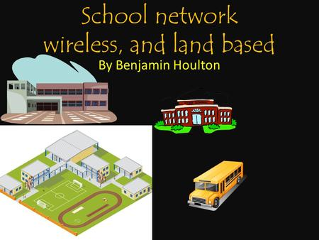 School network wireless, and land based By Benjamin Houlton.
