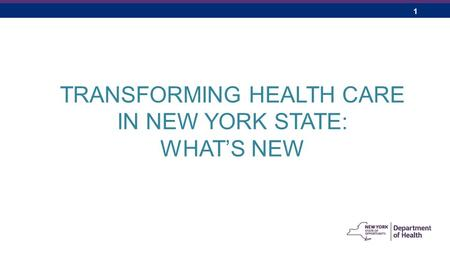 1 TRANSFORMING HEALTH CARE IN NEW YORK STATE: WHAT'S NEW.