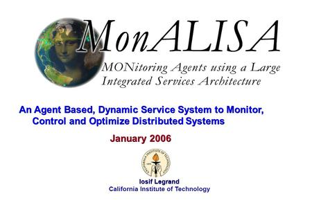 January 2006 Iosif Legrand 1 Iosif Legrand California Institute of Technology January 2006 An Agent Based, Dynamic Service System to Monitor, Control and.