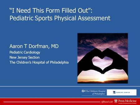 """I Need This Form Filled Out"": Pediatric Sports Physical Assessment Aaron T Dorfman, MD Pediatric Cardiology New Jersey Section The Children's Hospital."