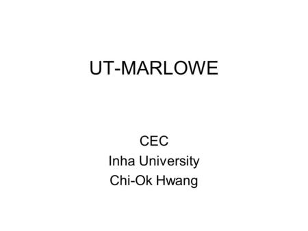 UT-MARLOWE CEC Inha University Chi-Ok Hwang. UT-MARLOWE Extensively modified version of MARLOWE Version 12 Scattering tables in Version 3.1 Native FORTRAN.