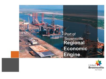 Port of Brownsville Regional Economic Engine. Serving a Growing Brownsville Community.
