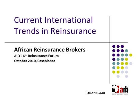 Current International Trends in Reinsurance African Reinsurance Brokers AIO 16 th Reinsurance Forum October 2010, Casablanca Omar NGADI.