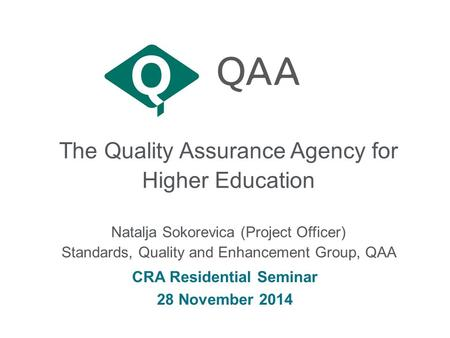 The Quality Assurance Agency for Higher Education CRA Residential Seminar 28 November 2014 Natalja Sokorevica (Project Officer) Standards, Quality and.