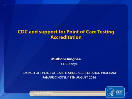 CDC and support for Point of Care Testing Accreditation Muthoni Junghae CDC-Kenya LAUNCH OFF POINT OF CARE TESTING ACCREDITATION PROGRAM PANAFRIC HOTEL-18TH.