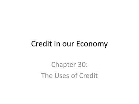 Credit in our Economy Chapter 30: The Uses of Credit.