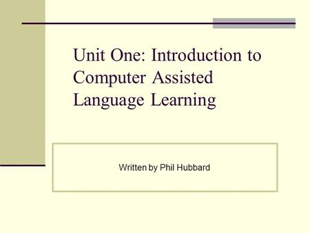 Unit One: Introduction to Computer Assisted Language Learning Written by Phil Hubbard.