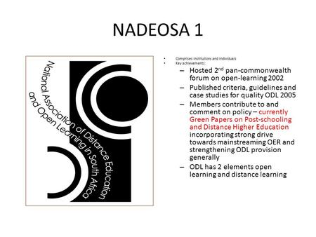 NADEOSA 1 Comprises institutions and individuals Key achievements: – Hosted 2 nd pan-commonwealth forum on open-learning 2002 – Published criteria, guidelines.