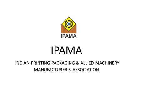 IPAMA INDIAN PRINTING PACKAGING & ALLIED MACHINERY MANUFACTURER'S ASSOCIATION.