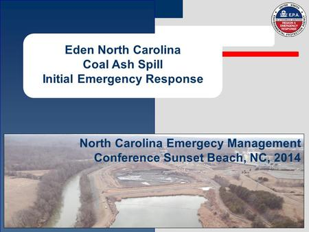 Eden North Carolina Coal Ash Spill Initial Emergency Response North Carolina Emergecy Management Conference Sunset Beach, NC, 2014.