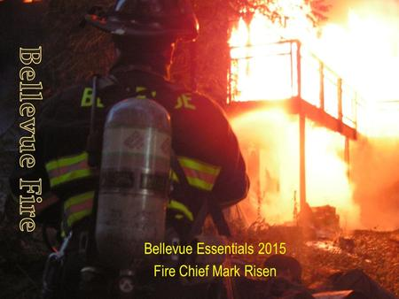 Bellevue Essentials 2015 Fire Chief Mark Risen. The Bellevue Fire Department exists to assist the public in the protection of life and property by minimizing.