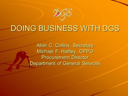 DOING BUSINESS WITH DGS Alvin C. Collins, Secretary Michael F. Haifley, CPPO Procurement Director Department of General Services.