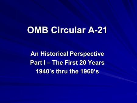OMB Circular A-21 An Historical Perspective Part I – The First 20 Years 1940's thru the 1960's.