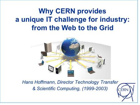 Hans Hoffmann, Director Technology Transfer & Scientific Computing, (1999-2003) Why CERN provides a unique IT challenge for industry: from the Web to the.