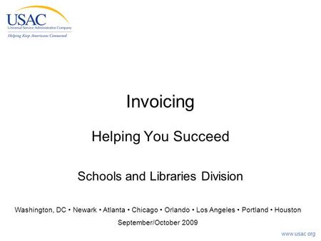 Invoicing Helping You Succeed Schools and Libraries Division Washington, DC Newark Atlanta Chicago Orlando Los Angeles Portland Houston September/October.