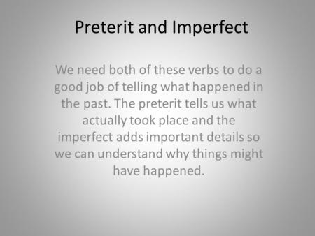 Preterit and Imperfect We need both of these verbs to do a good job of telling what happened in the past. The preterit tells us what actually took place.
