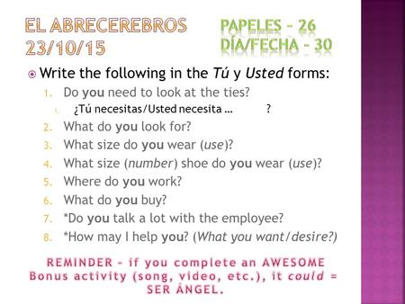  Write the following in the Tú y Usted forms: 1. Do you need to look at the ties? 1. ¿Tú necesitas/Usted necesita … ? 2. What do you look for? 3. What.