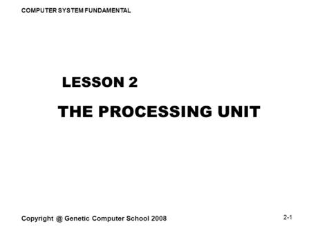 COMPUTER SYSTEM FUNDAMENTAL Genetic Computer School 2008 2-1 THE PROCESSING UNIT LESSON 2.