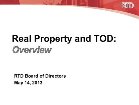 RTD Board of Directors May 14, 2013. Overview of Real Property Responsibilities Real Property –Acquire and dispose of real property required for mass.