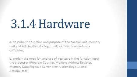 3.1.4 Hardware a. describe the function and purpose of the control unit, memory unit and ALU (arithmetic logic unit) as individual parts of a computer;