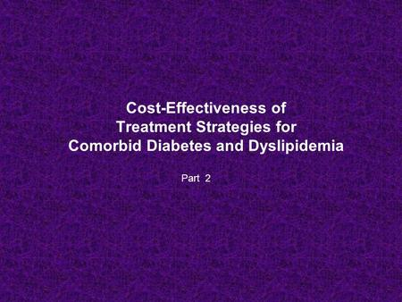 Cost-Effectiveness of Treatment Strategies for Comorbid Diabetes and Dyslipidemia Part 2.