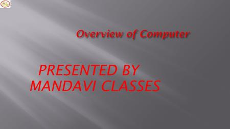 Overview of Computer MANDAVI CLASSES PRESENTED BY.