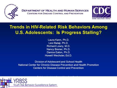 Trends in HIV-Related Risk Behaviors Among U.S. Adolescents: Is Progress Stalling? Laura Kann, Ph.D. Lexi Balaji, Ph.D. Richard Lowry, M.D. Nancy Brener,